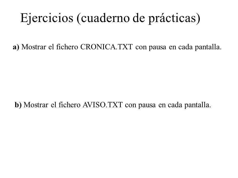 Ejercicios (cuaderno de prácticas) a) Mostrar el fichero CRONICA.TXT con pausa en cada pantalla. b) Mostrar el fichero AVISO.TXT con pausa en cada pan