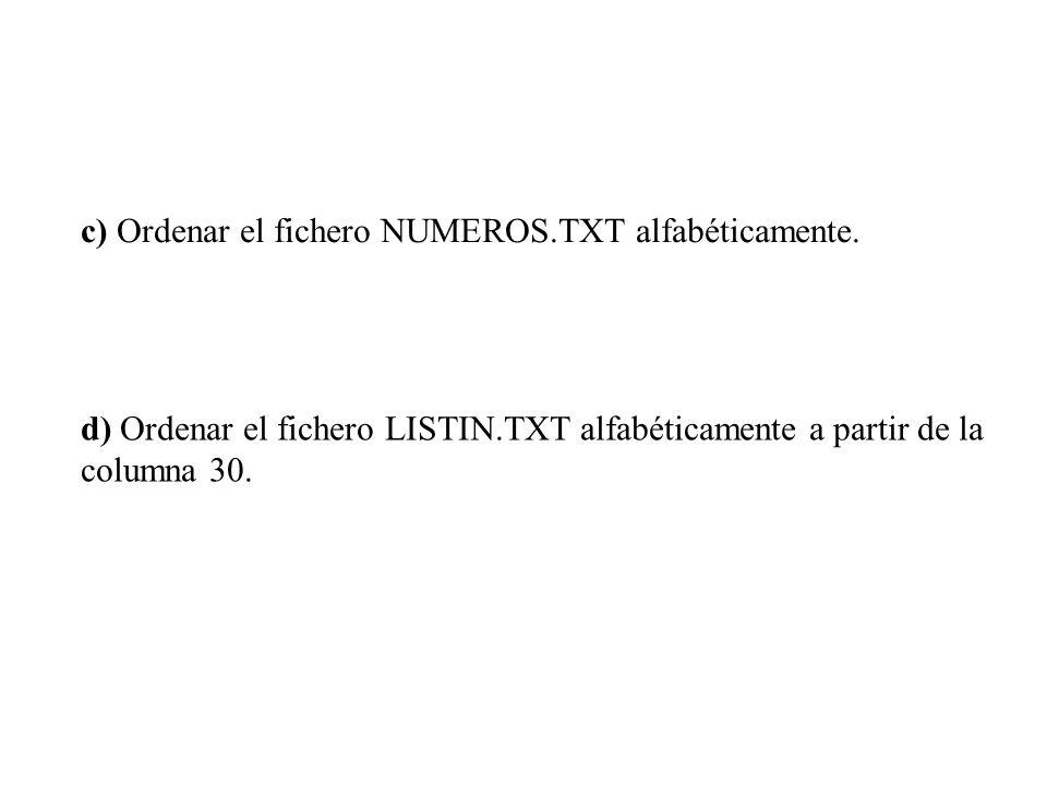 c) Ordenar el fichero NUMEROS.TXT alfabéticamente. d) Ordenar el fichero LISTIN.TXT alfabéticamente a partir de la columna 30.