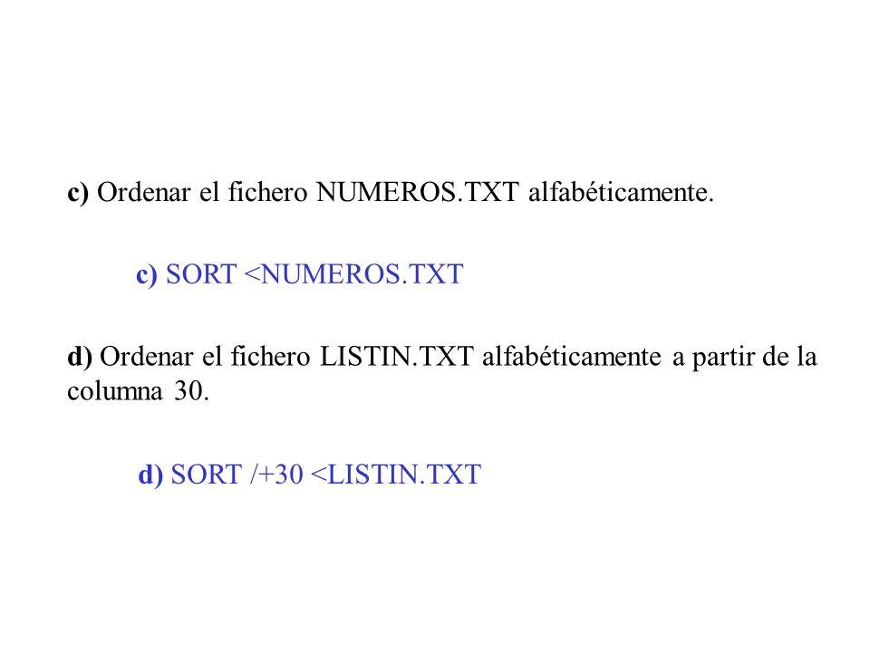c) Ordenar el fichero NUMEROS.TXT alfabéticamente. d) Ordenar el fichero LISTIN.TXT alfabéticamente a partir de la columna 30. c) SORT <NUMEROS.TXT d)