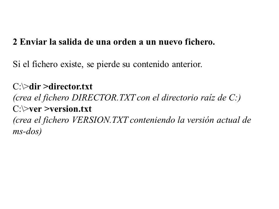 2 Enviar la salida de una orden a un nuevo fichero. Si el fichero existe, se pierde su contenido anterior. C:\>dir >director.txt (crea el fichero DIRE