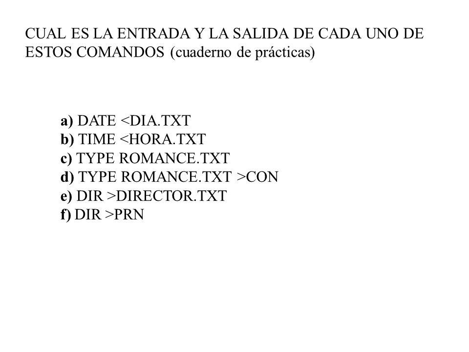 a) DATE CON e) DIR >DIRECTOR.TXT f) DIR >PRN CUAL ES LA ENTRADA Y LA SALIDA DE CADA UNO DE ESTOS COMANDOS (cuaderno de prácticas)
