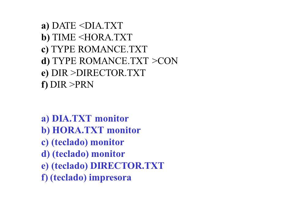 a) DATE CON e) DIR >DIRECTOR.TXT f) DIR >PRN a) DIA.TXT monitor b) HORA.TXT monitor c) (teclado) monitor d) (teclado) monitor e) (teclado) DIRECTOR.TX
