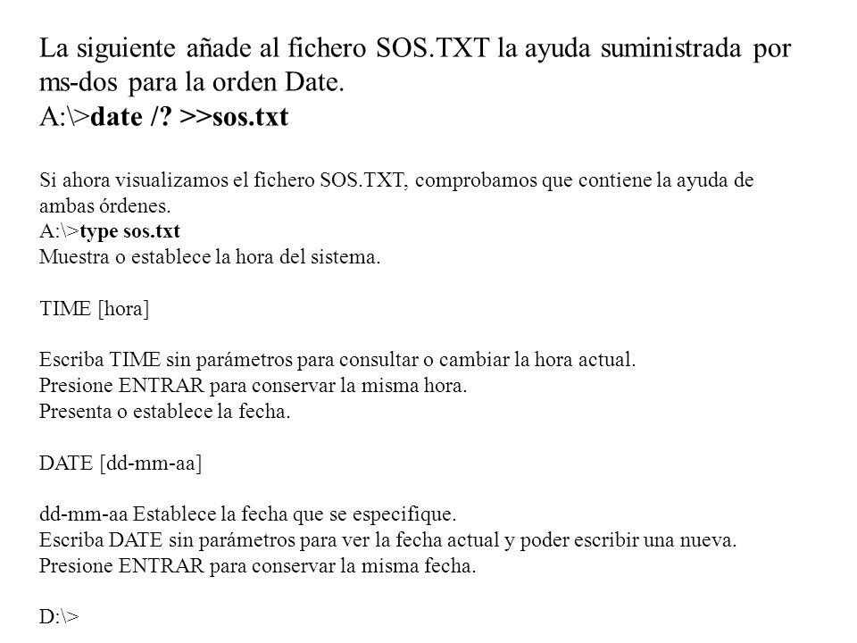 La siguiente añade al fichero SOS.TXT la ayuda suministrada por ms-dos para la orden Date. A:\>date /? >>sos.txt Si ahora visualizamos el fichero SOS.