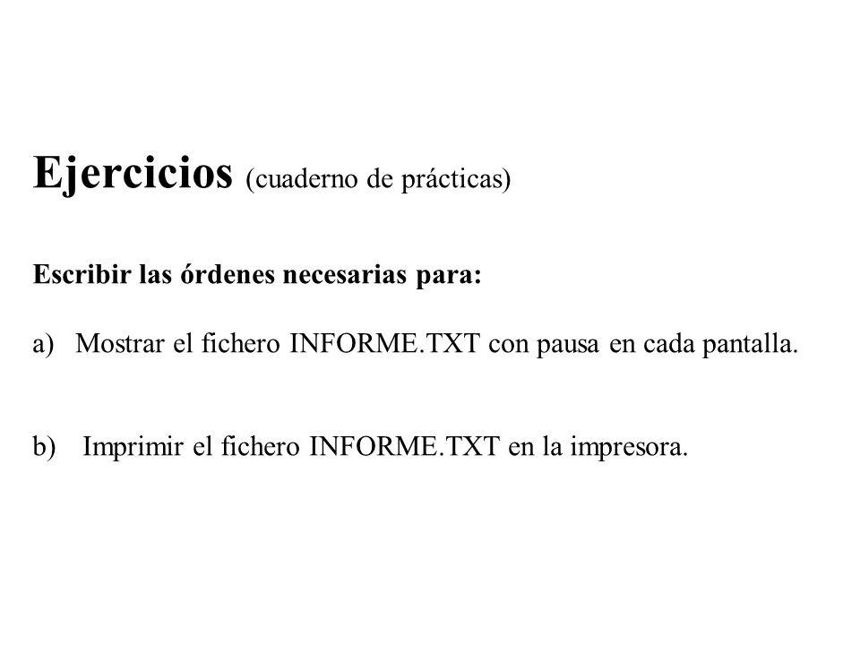 Ejercicios (cuaderno de prácticas) Escribir las órdenes necesarias para: a)Mostrar el fichero INFORME.TXT con pausa en cada pantalla. b) Imprimir el f