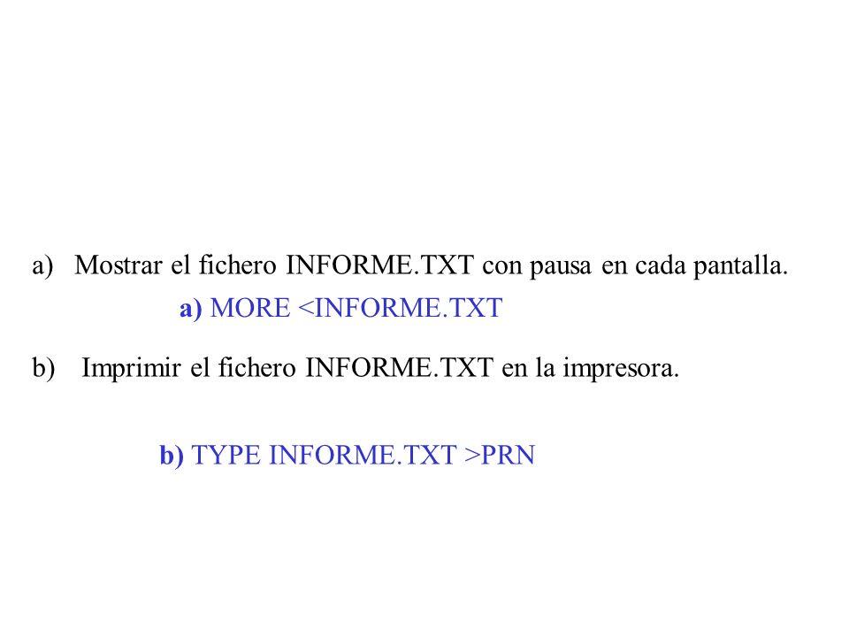 a)Mostrar el fichero INFORME.TXT con pausa en cada pantalla. b) Imprimir el fichero INFORME.TXT en la impresora. a) MORE <INFORME.TXT b) TYPE INFORME.