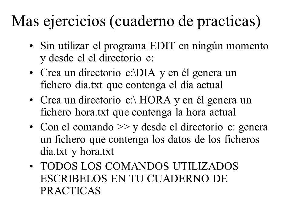 Mas ejercicios (cuaderno de practicas) Sin utilizar el programa EDIT en ningún momento y desde el el directorio c: Crea un directorio c:\DIA y en él g