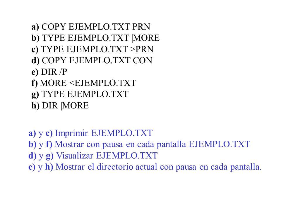 a) COPY EJEMPLO.TXT PRN b) TYPE EJEMPLO.TXT |MORE c) TYPE EJEMPLO.TXT >PRN d) COPY EJEMPLO.TXT CON e) DIR /P f) MORE <EJEMPLO.TXT g) TYPE EJEMPLO.TXT