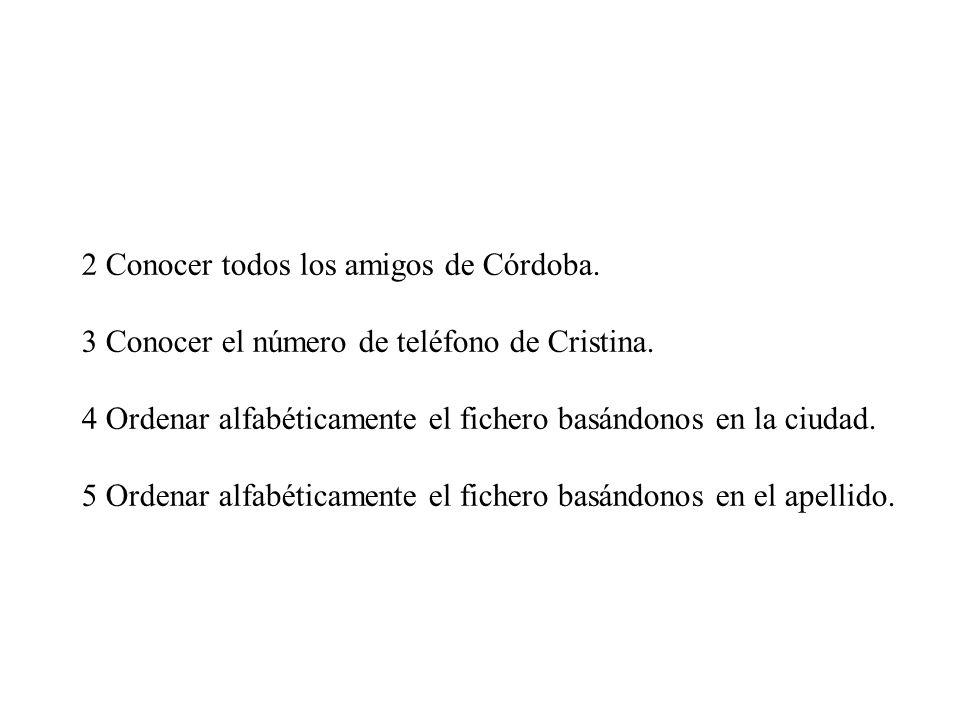 2 Conocer todos los amigos de Córdoba. 3 Conocer el número de teléfono de Cristina. 4 Ordenar alfabéticamente el fichero basándonos en la ciudad. 5 Or