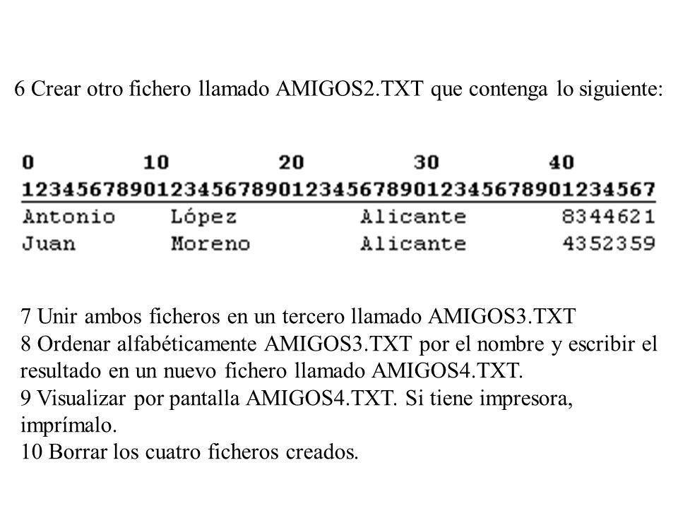 6 Crear otro fichero llamado AMIGOS2.TXT que contenga lo siguiente: 7 Unir ambos ficheros en un tercero llamado AMIGOS3.TXT 8 Ordenar alfabéticamente