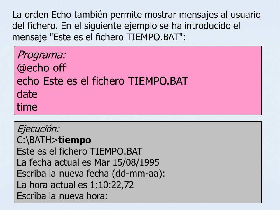 Programa: @echo off echo Este es el fichero TIEMPO.BAT date time La orden Echo también permite mostrar mensajes al usuario del fichero. En el siguient