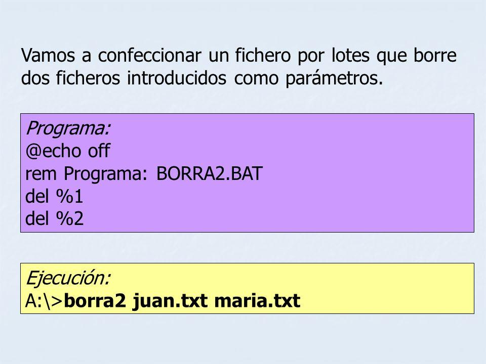 Ejecución: A:\>borra2 juan.txt maria.txt Vamos a confeccionar un fichero por lotes que borre dos ficheros introducidos como parámetros. Programa: @ech