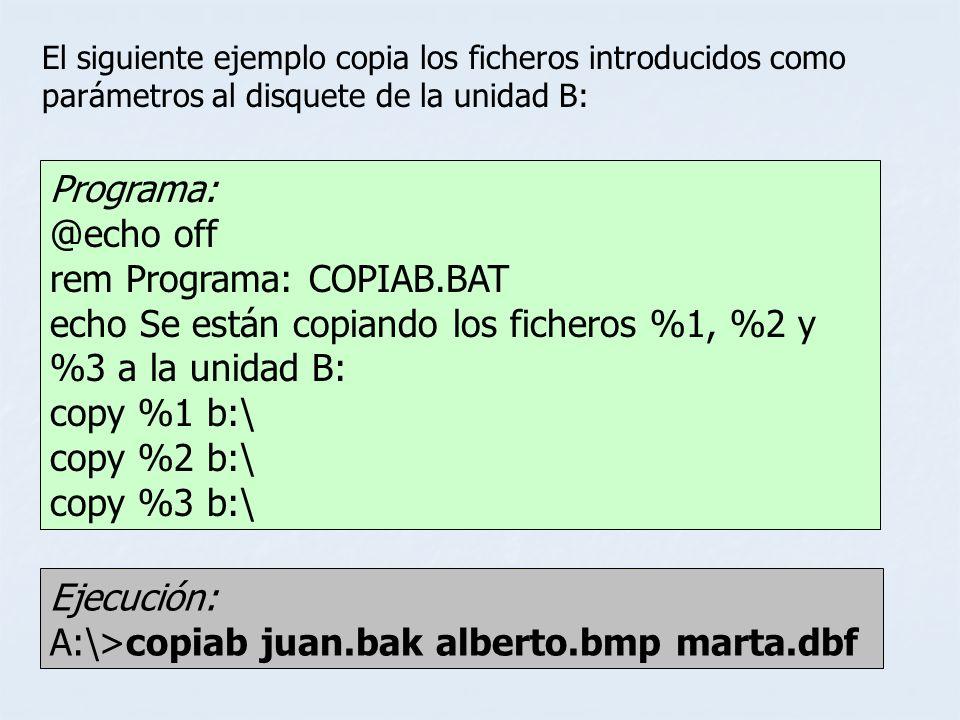 Ejecución: A:\>copiab juan.bak alberto.bmp marta.dbf El siguiente ejemplo copia los ficheros introducidos como parámetros al disquete de la unidad B: