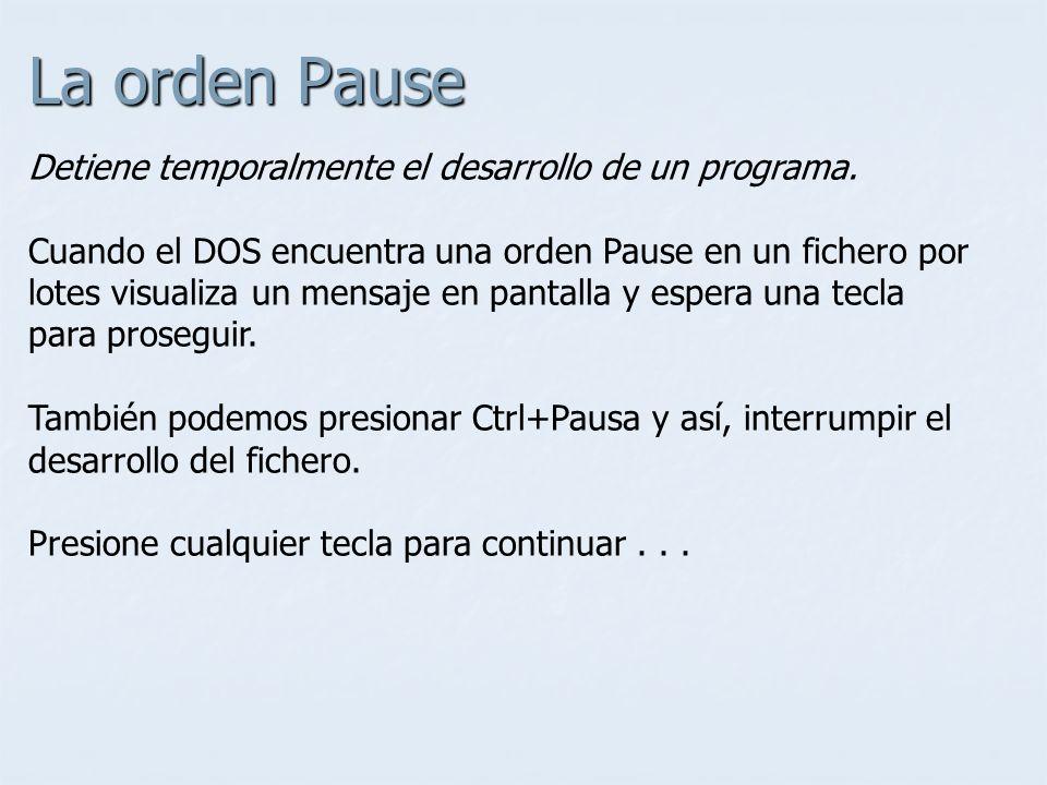 La orden Pause Detiene temporalmente el desarrollo de un programa. Cuando el DOS encuentra una orden Pause en un fichero por lotes visualiza un mensaj