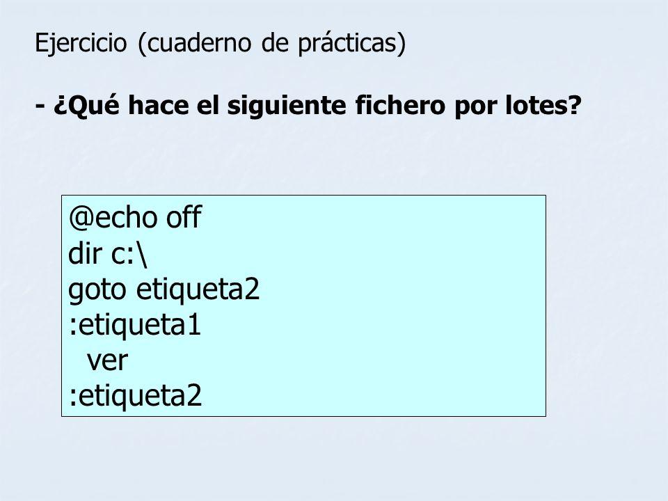 Ejercicio (cuaderno de prácticas) - ¿Qué hace el siguiente fichero por lotes? @echo off dir c:\ goto etiqueta2 :etiqueta1 ver :etiqueta2