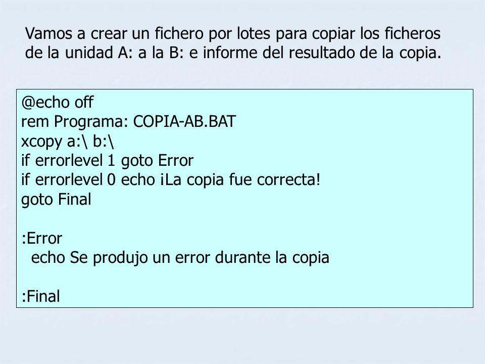 @echo off rem Programa: COPIA-AB.BAT xcopy a:\ b:\ if errorlevel 1 goto Error if errorlevel 0 echo ¡La copia fue correcta! goto Final :Error echo Se p