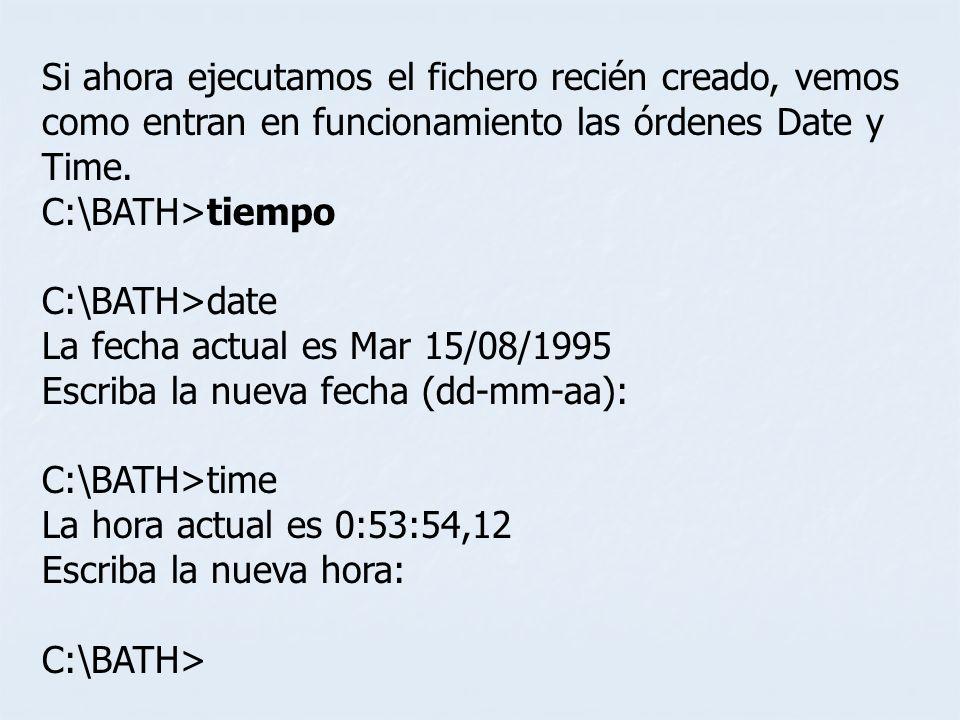 Si ahora ejecutamos el fichero recién creado, vemos como entran en funcionamiento las órdenes Date y Time. C:\BATH>tiempo C:\BATH>date La fecha actual