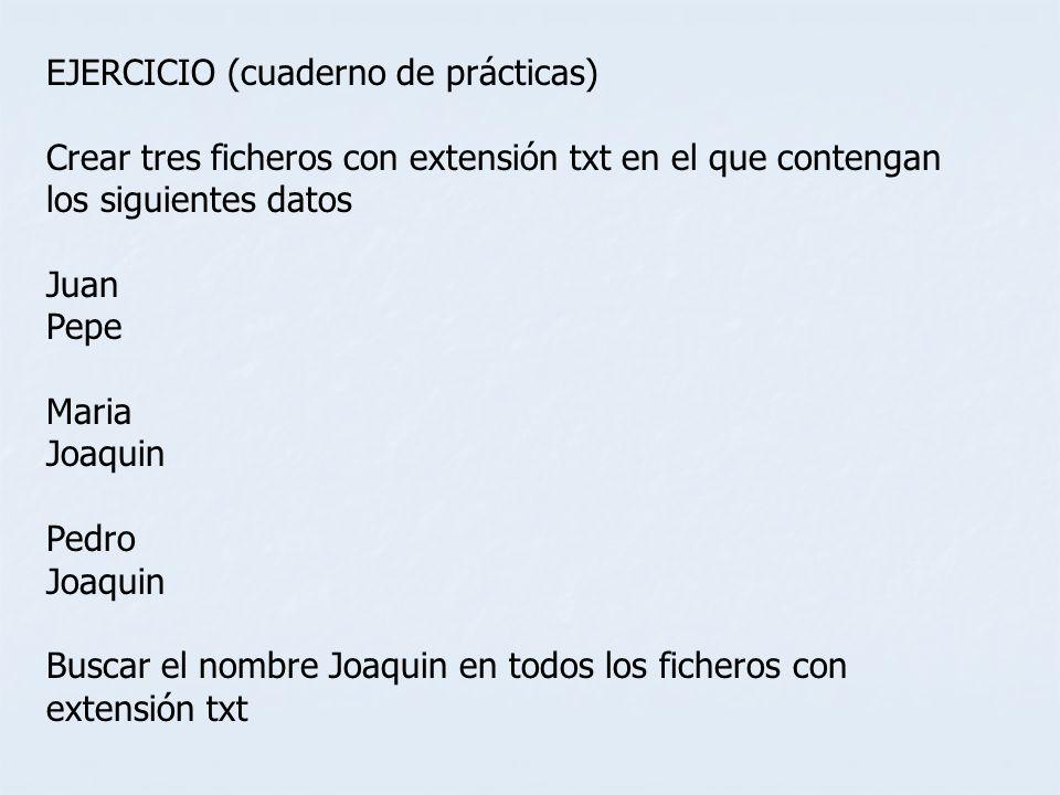 EJERCICIO (cuaderno de prácticas) Crear tres ficheros con extensión txt en el que contengan los siguientes datos Juan Pepe Maria Joaquin Pedro Joaquin