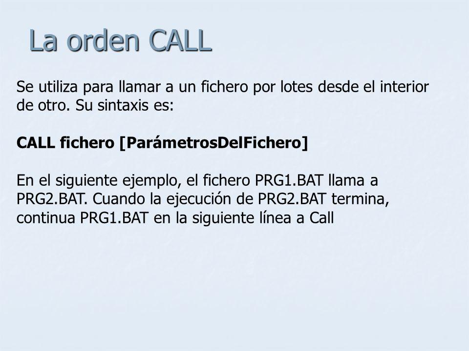 La orden CALL Se utiliza para llamar a un fichero por lotes desde el interior de otro. Su sintaxis es: CALL fichero [ParámetrosDelFichero] En el sigui