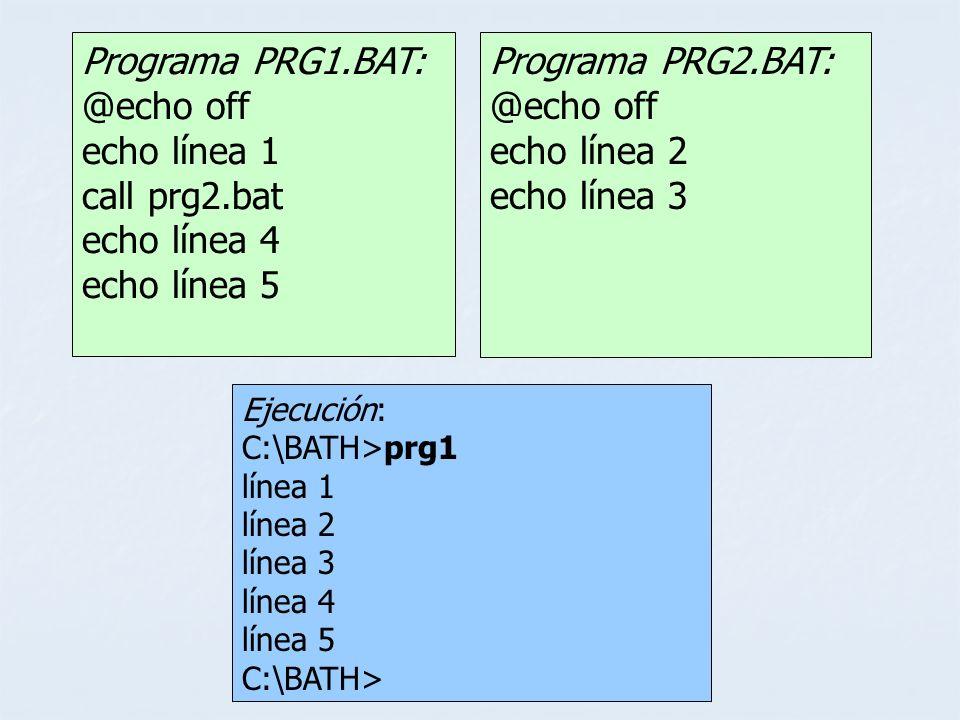 Programa PRG1.BAT: @echo off echo línea 1 call prg2.bat echo línea 4 echo línea 5 Ejecución: C:\BATH>prg1 línea 1 línea 2 línea 3 línea 4 línea 5 C:\B