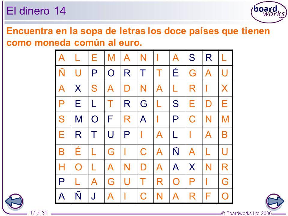 © Boardworks Ltd 2006 17 of 31 El dinero 14 ALEMANIASRL ÑUPORTTÉGAU AXSADNALRIX PELTRGLSEDE SMOFRAIPCNM ERTUPIALIAB BÉLGICAÑALU HOLANDAAXNR PLAGUTROPIG AÑJAICNARFO Encuentra en la sopa de letras los doce países que tienen como moneda común al euro.
