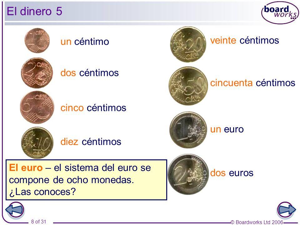 © Boardworks Ltd 2006 8 of 31 El dinero 5 un céntimo dos céntimos cinco céntimos diez céntimos veinte céntimos cincuenta céntimos un euro dos euros El euro – el sistema del euro se compone de ocho monedas.
