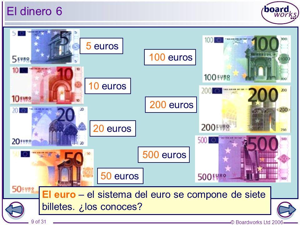 © Boardworks Ltd 2006 9 of 31 El dinero 6 5 euros 10 euros 20 euros 50 euros 100 euros 200 euros 500 euros El euro – el sistema del euro se compone de siete billetes.