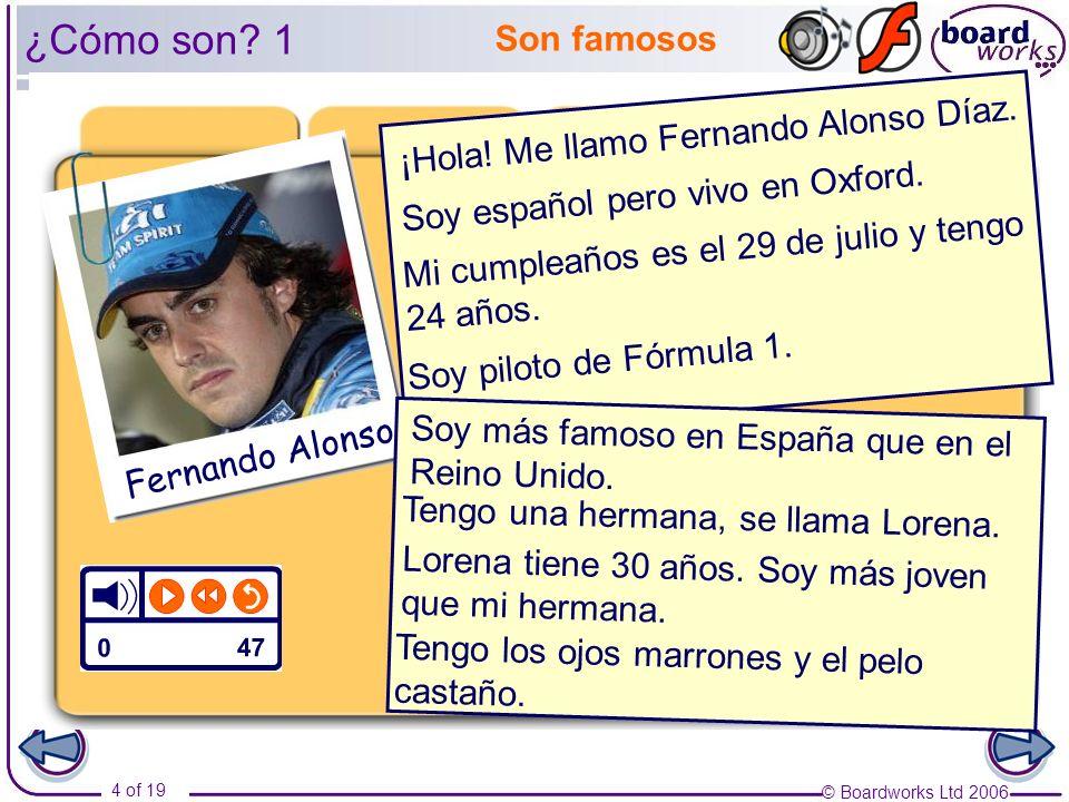 © Boardworks Ltd 2006 4 of 19 Son famosos ¿Cómo son? 1 ¡Hola! Me llamo Fernando Alonso Díaz. Mi cumpleaños es el 29 de julio y tengo 24 años. Soy pilo