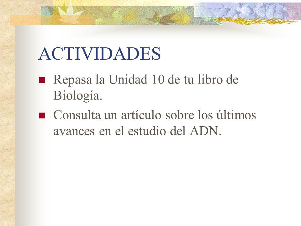 ACTIVIDADES Repasa la Unidad 10 de tu libro de Biología. Consulta un artículo sobre los últimos avances en el estudio del ADN.