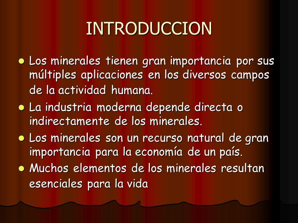 INTRODUCCION Los minerales tienen gran importancia por sus múltiples aplicaciones en los diversos campos de la actividad humana. Los minerales tienen