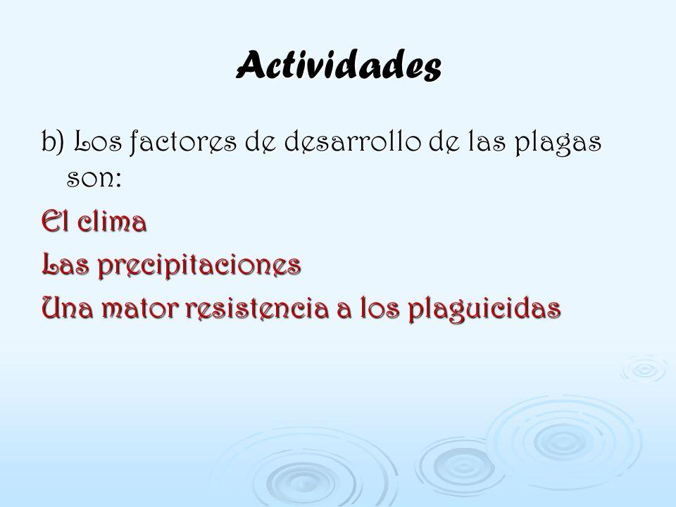 Actividades b) Los factores de desarrollo de las plagas son: El clima Las precipitaciones Una mator resistencia a los plaguicidas