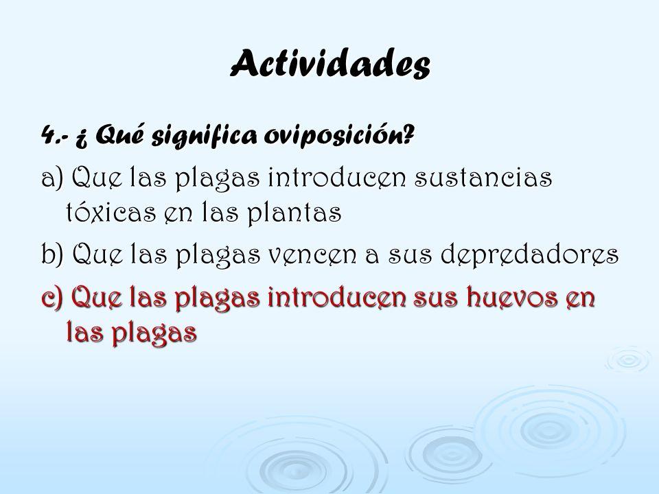 Actividades 4.- ¿ Qué significa oviposición? a) Que las plagas introducen sustancias tóxicas en las plantas b) Que las plagas vencen a sus depredadore