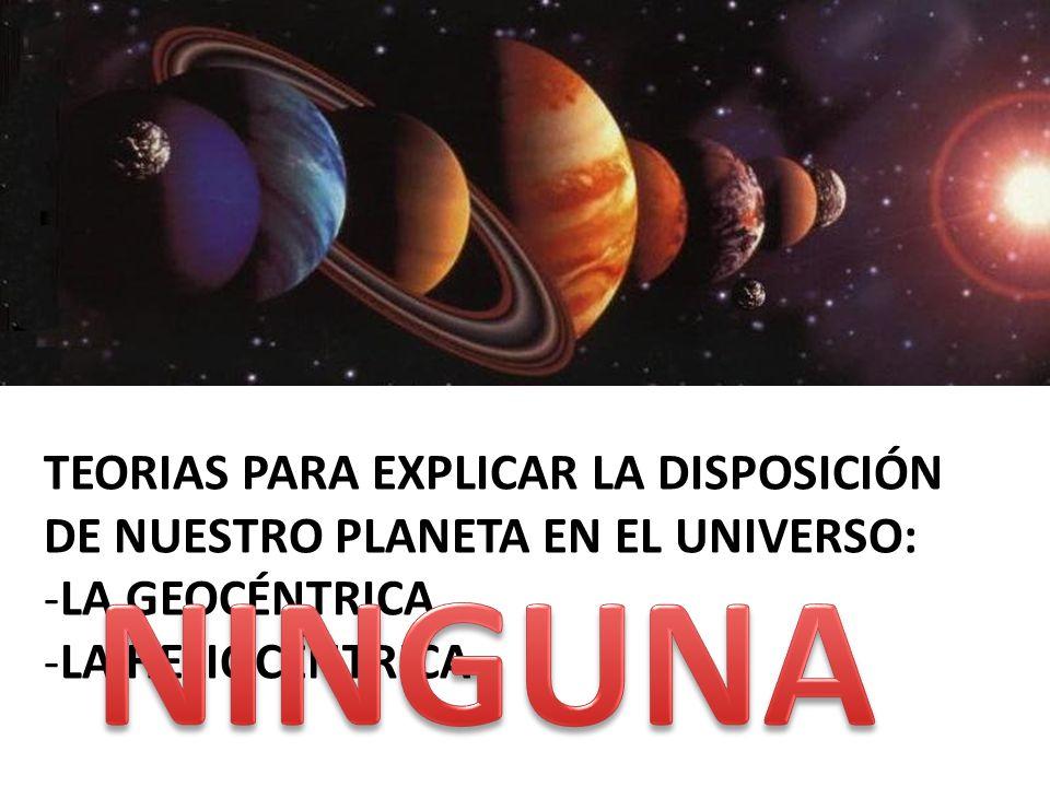TEORIAS PARA EXPLICAR LA DISPOSICIÓN DE NUESTRO PLANETA EN EL UNIVERSO: -LA GEOCÉNTRICA -LA HELIOCÉNTRICA