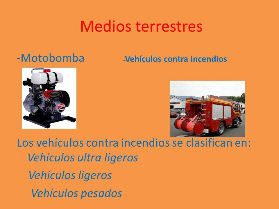 Medios terrestres -Motobomba - Vehículos contra incendios Los vehículos contra incendios se clasifican en: Vehículos ultra ligeros Vehículos ligeros V