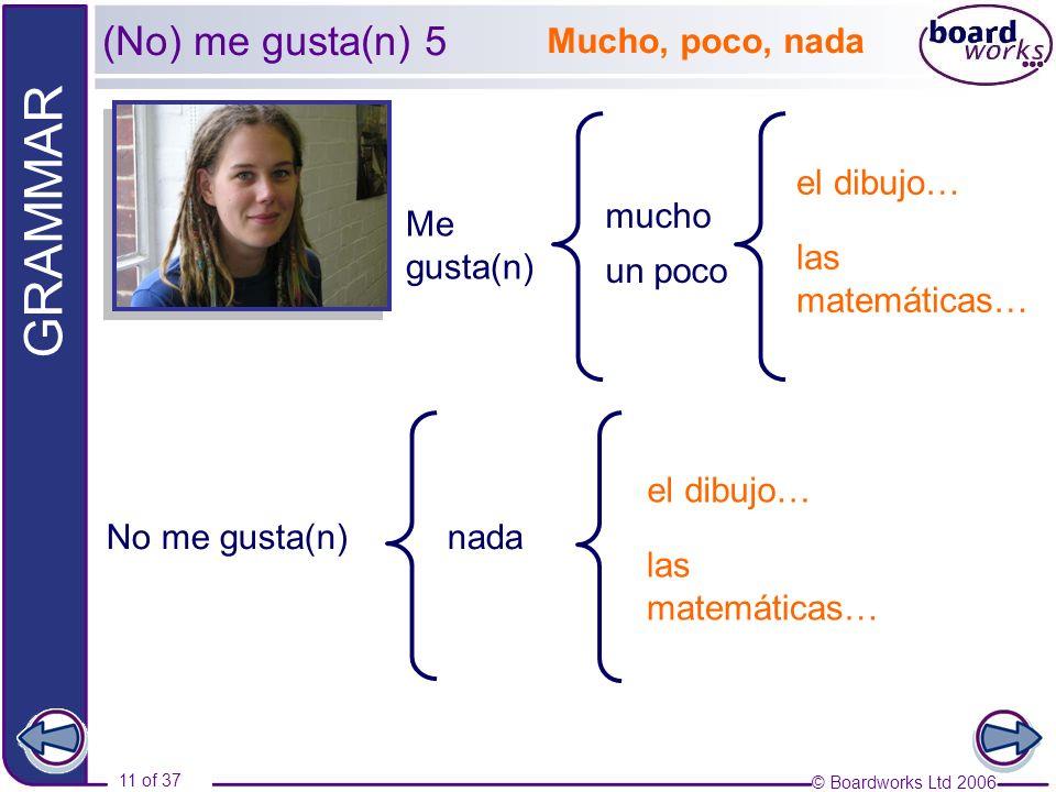 © Boardworks Ltd 2006 11 of 37 GRAMMAR Me gusta(n) el dibujo… las matemáticas… mucho un poco nadaNo me gusta(n) el dibujo… las matemáticas… Mucho, poc