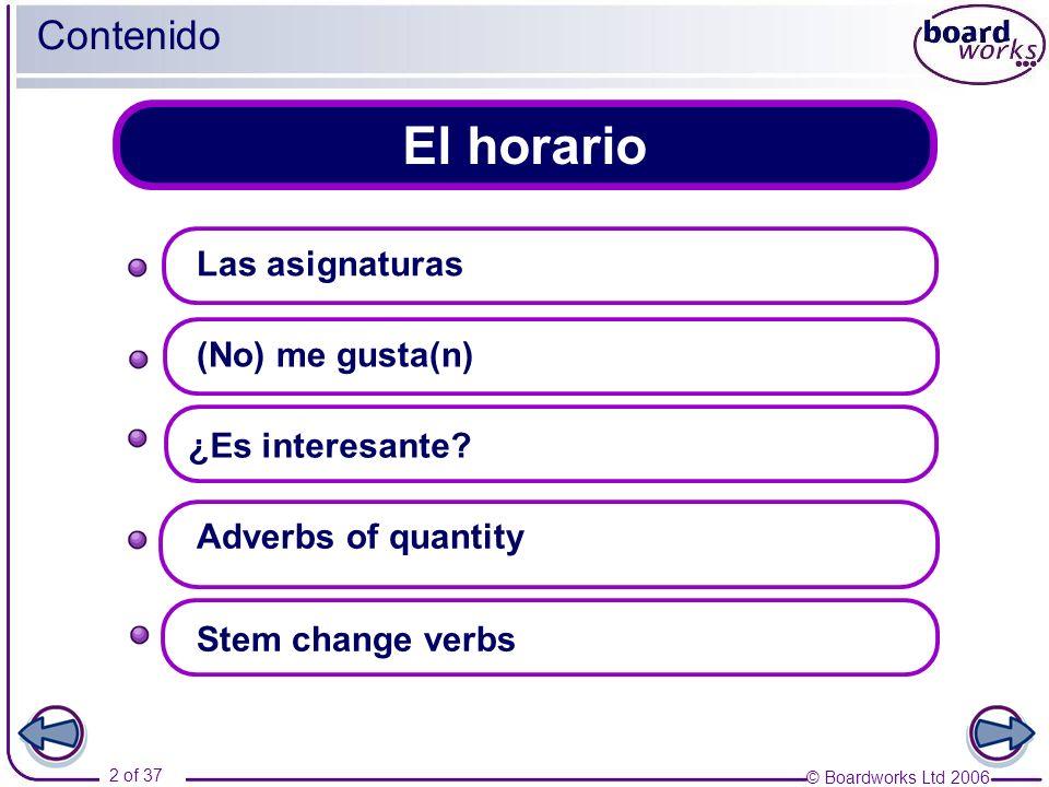 © Boardworks Ltd 2006 2 of 37 El horario Contenido Las asignaturas Adverbs of quantity (No) me gusta(n) Stem change verbs ¿Es interesante?