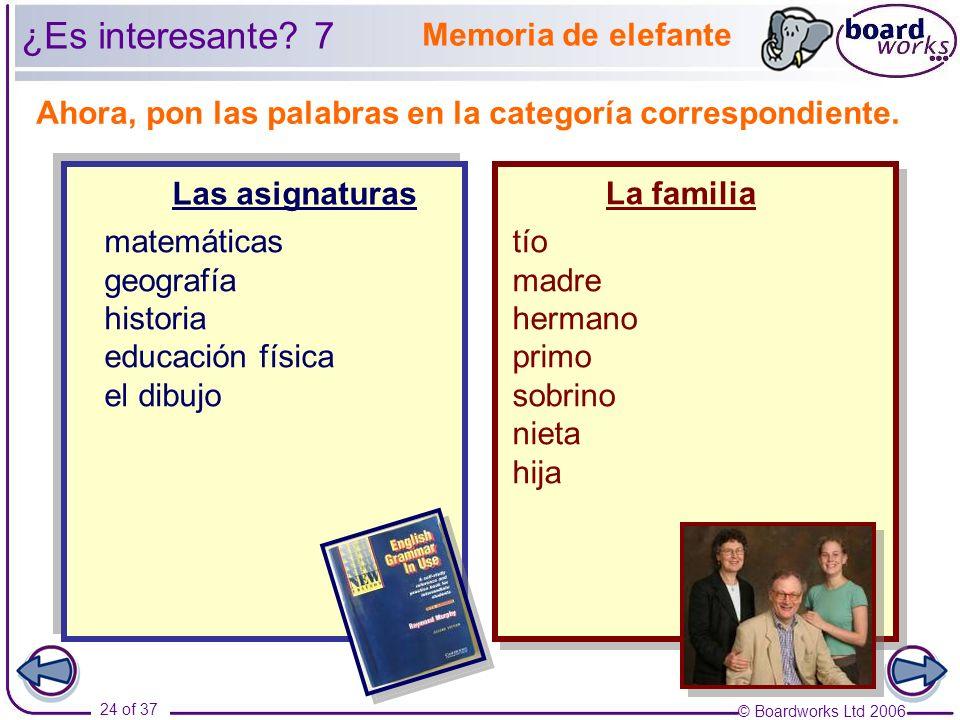 © Boardworks Ltd 2006 24 of 37 Ahora, pon las palabras en la categoría correspondiente. Memoria de elefante Las asignaturas La familia ¿Es interesante