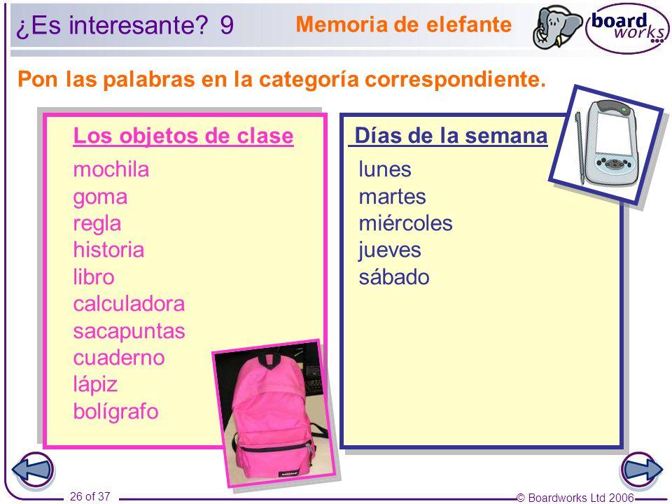 © Boardworks Ltd 2006 26 of 37 Pon las palabras en la categoría correspondiente. Memoria de elefante Los objetos de clase Días de la semana ¿Es intere