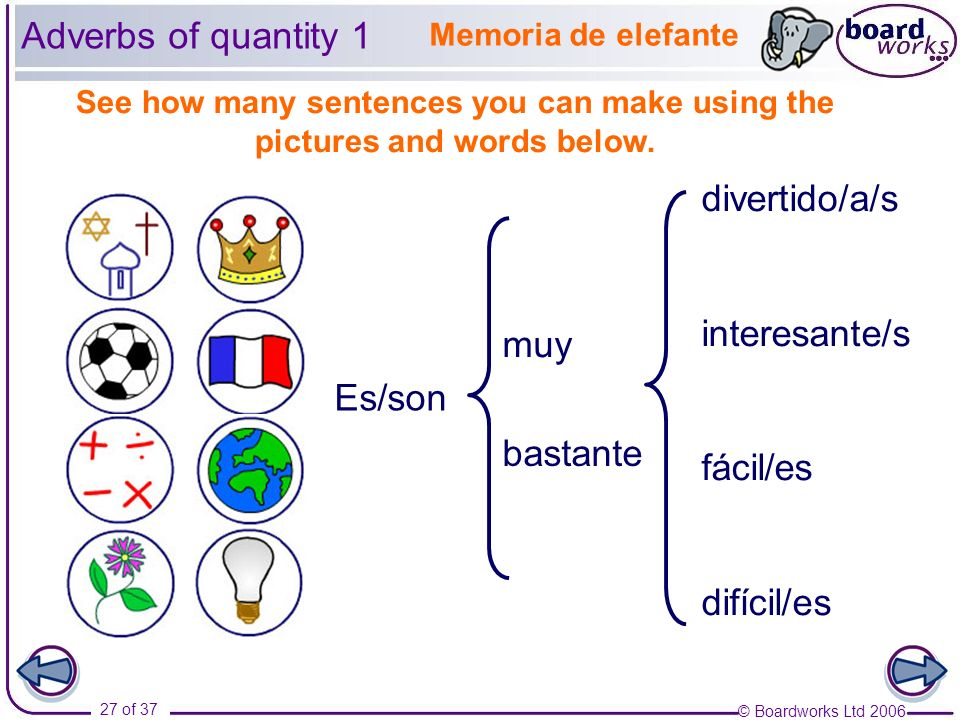© Boardworks Ltd 2006 27 of 37 Es/son muy bastante divertido/a/s interesante/s fácil/es difícil/es Adverbs of quantity 1 See how many sentences you ca