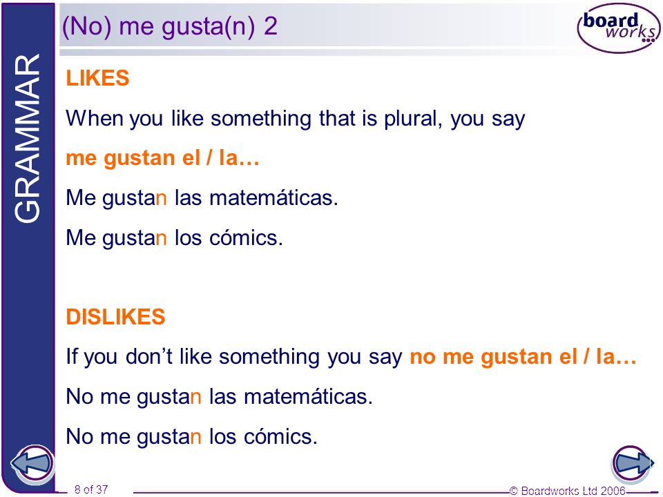 © Boardworks Ltd 2006 8 of 37 GRAMMAR LIKES When you like something that is plural, you say me gustan el / la… Me gustan las matemáticas. Me gustan lo