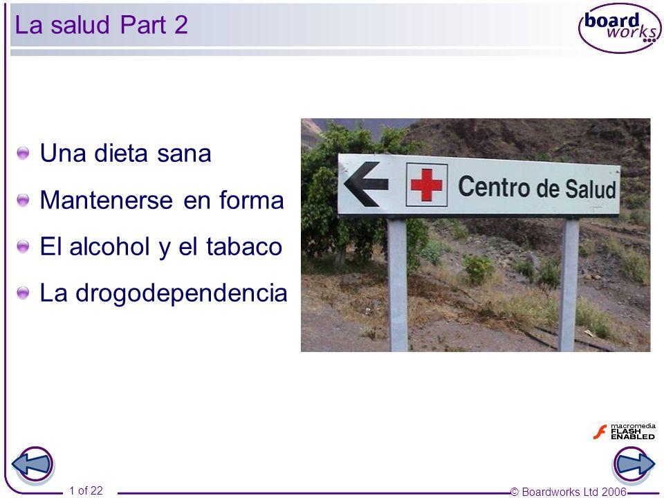 © Boardworks Ltd 2006 1 of 22 La salud Part 2 Una dieta sana Mantenerse en forma El alcohol y el tabaco La drogodependencia