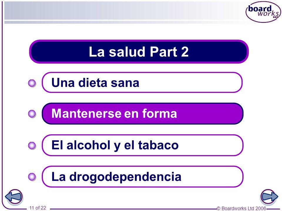 © Boardworks Ltd 2006 11 of 22 La salud Part 2 Una dieta sana Mantenerse en forma La drogodependencia El alcohol y el tabaco