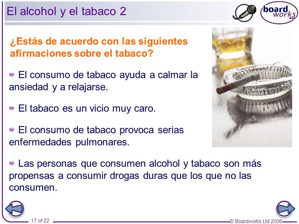 © Boardworks Ltd 2006 17 of 22 El alcohol y el tabaco 2 ¿Estás de acuerdo con las siguientes afirmaciones sobre el tabaco? El consumo de tabaco ayuda