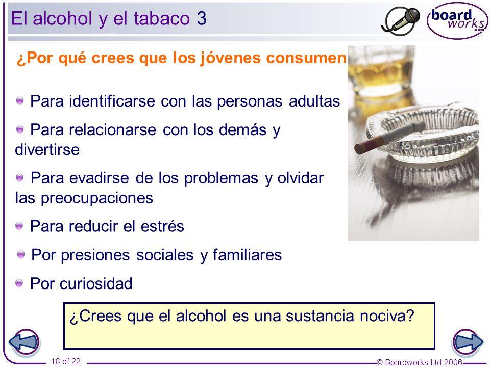 © Boardworks Ltd 2006 18 of 22 El alcohol y el tabaco 3 ¿Por qué crees que los jóvenes consumen alcohol? Para relacionarse con los demás y divertirse