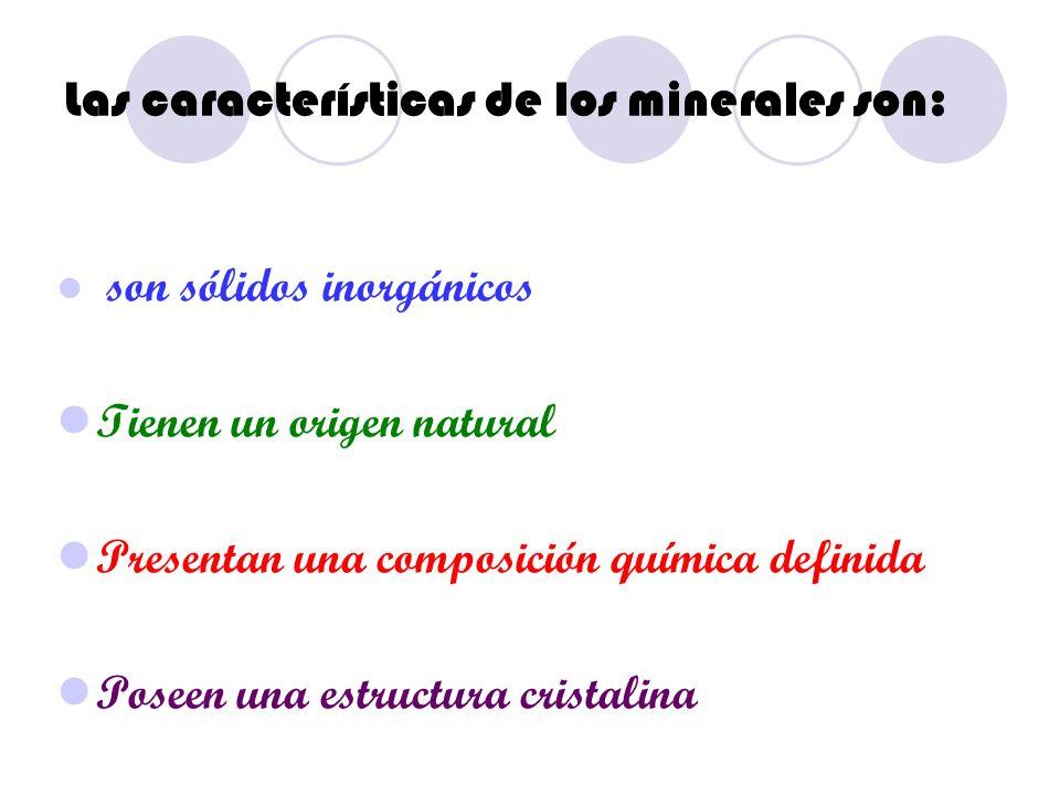 Las características de los minerales son: son sólidos inorgánicos Tienen un origen natural Presentan una composición química definida Poseen una estru