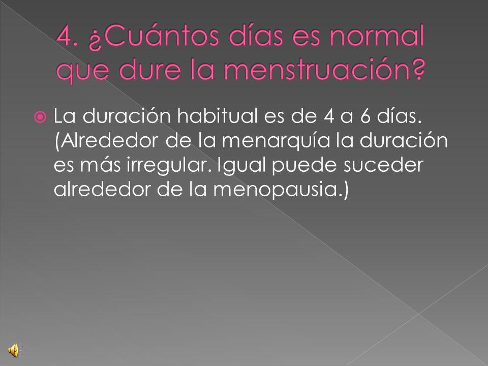 La duración habitual es de 4 a 6 días. (Alrededor de la menarquía la duración es más irregular. Igual puede suceder alrededor de la menopausia.)