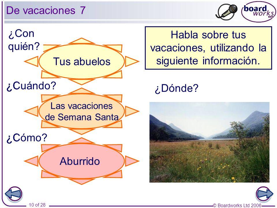 © Boardworks Ltd 2006 10 of 28 De vacaciones 7 Habla sobre tus vacaciones, utilizando la siguiente información. ¿Con quién? ¿Cuándo? ¿Cómo? ¿Dónde? Ge