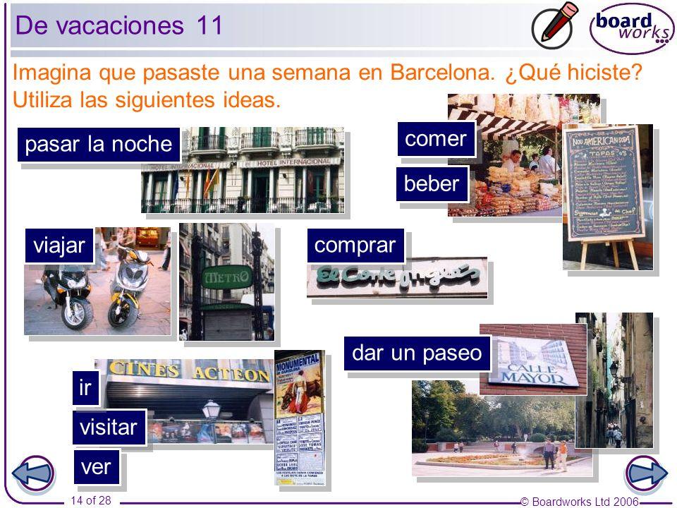 © Boardworks Ltd 2006 14 of 28 Imagina que pasaste una semana en Barcelona. ¿Qué hiciste? Utiliza las siguientes ideas. pasar la noche visitar dar un