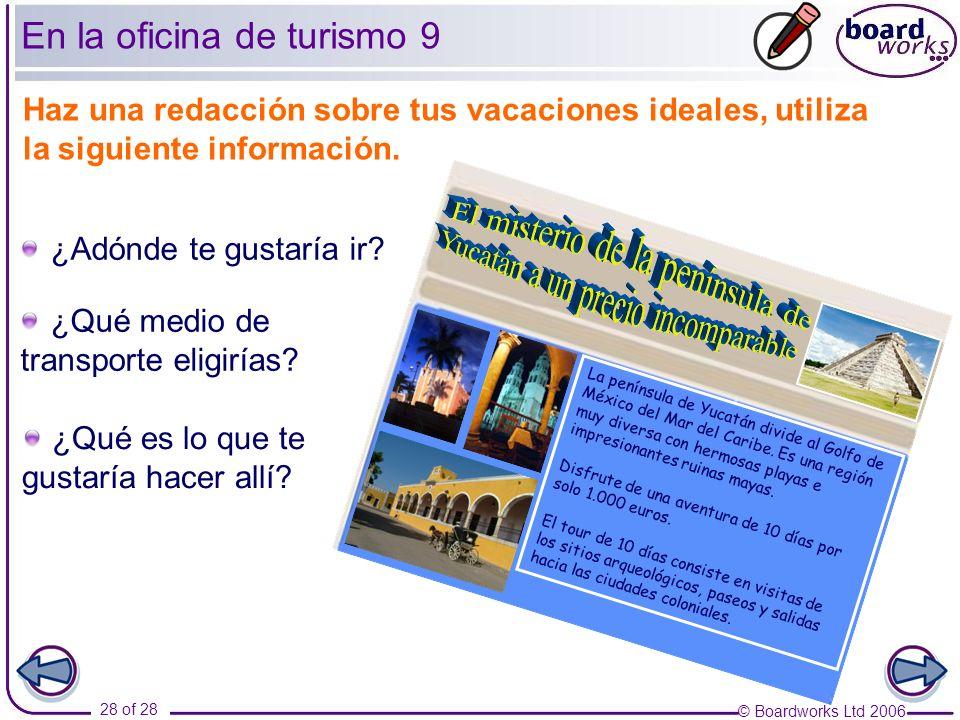 © Boardworks Ltd 2006 28 of 28 En la oficina de turismo 9 Haz una redacción sobre tus vacaciones ideales, utiliza la siguiente información. ¿Adónde te