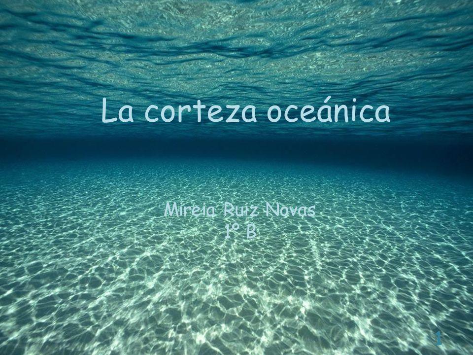 La corteza oceánica Mireia Ruiz Novas 1º B 1