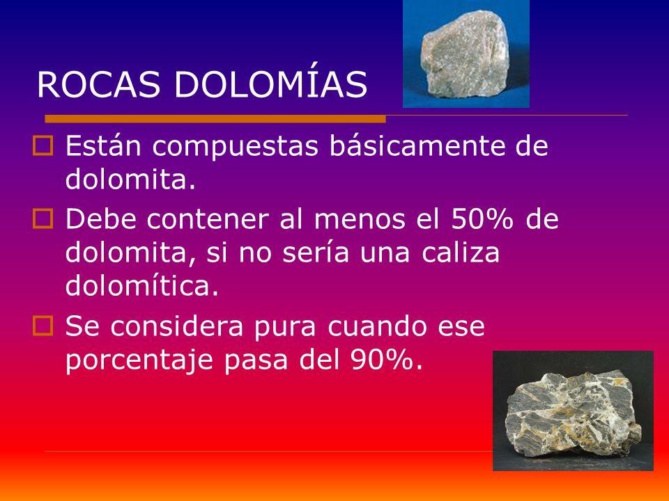 ROCAS DOLOMÍAS Están compuestas básicamente de dolomita. Debe contener al menos el 50% de dolomita, si no sería una caliza dolomítica. Se considera pu